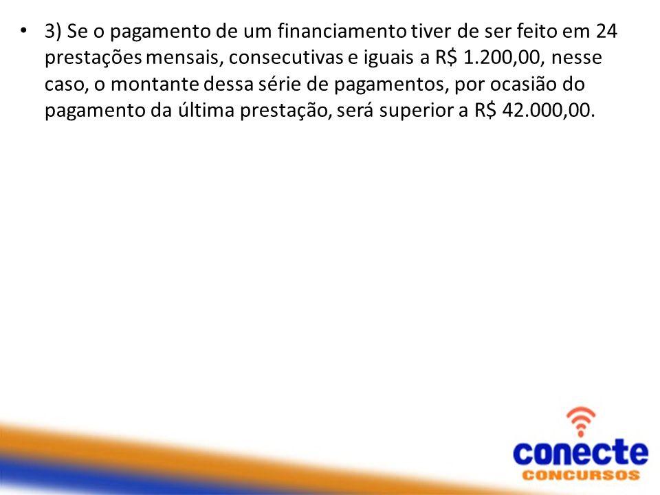 3) Se o pagamento de um financiamento tiver de ser feito em 24 prestações mensais, consecutivas e iguais a R$ 1.200,00, nesse caso, o montante dessa série de pagamentos, por ocasião do pagamento da última prestação, será superior a R$ 42.000,00.