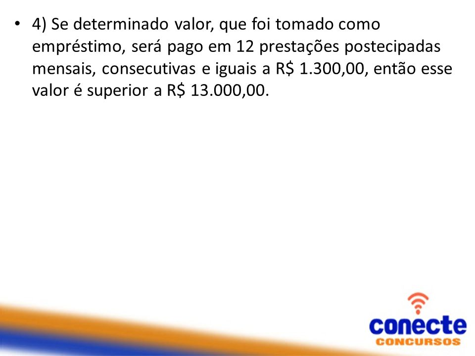 4) Se determinado valor, que foi tomado como empréstimo, será pago em 12 prestações postecipadas mensais, consecutivas e iguais a R$ 1.300,00, então esse valor é superior a R$ 13.000,00.