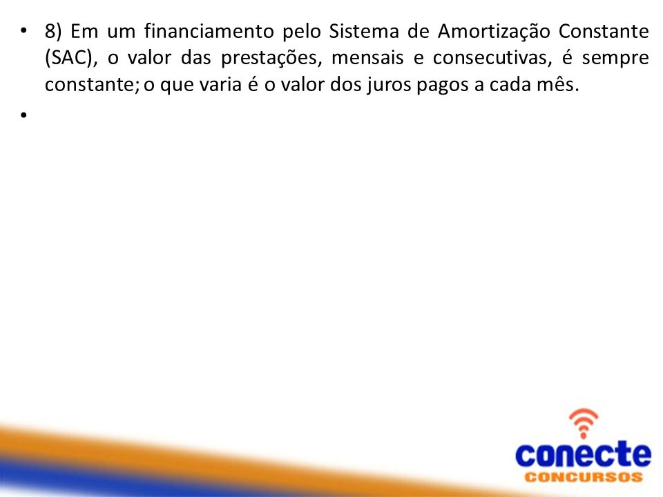 8) Em um financiamento pelo Sistema de Amortização Constante (SAC), o valor das prestações, mensais e consecutivas, é sempre constante; o que varia é o valor dos juros pagos a cada mês.