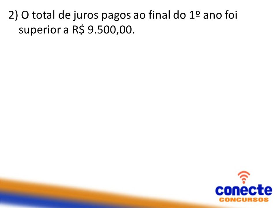 2) O total de juros pagos ao final do 1º ano foi superior a R$ 9