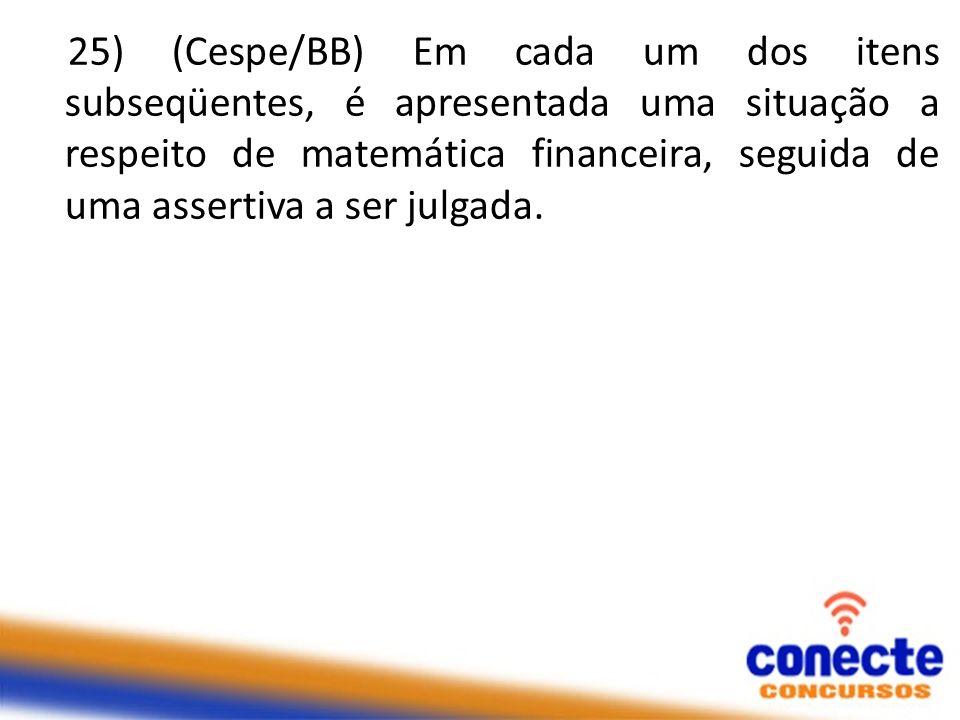 25) (Cespe/BB) Em cada um dos itens subseqüentes, é apresentada uma situação a respeito de matemática financeira, seguida de uma assertiva a ser julgada.