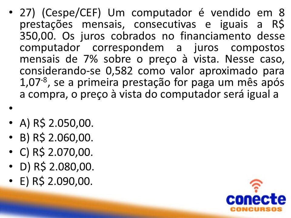 27) (Cespe/CEF) Um computador é vendido em 8 prestações mensais, consecutivas e iguais a R$ 350,00. Os juros cobrados no financiamento desse computador correspondem a juros compostos mensais de 7% sobre o preço à vista. Nesse caso, considerando-se 0,582 como valor aproximado para 1,07-8, se a primeira prestação for paga um mês após a compra, o preço à vista do computador será igual a