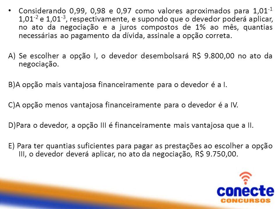 Considerando 0,99, 0,98 e 0,97 como valores aproximados para 1,01-1 1,01-2 e 1,01-3, respectivamente, e supondo que o devedor poderá aplicar, no ato da negociação e a juros compostos de 1% ao mês, quantias necessárias ao pagamento da dívida, assinale a opção correta.