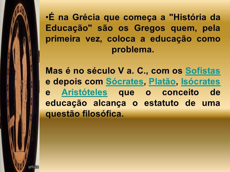 É na Grécia que começa a História da Educação são os Gregos quem, pela primeira vez, coloca a educação como problema.
