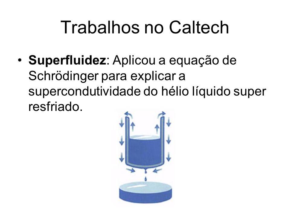 Trabalhos no Caltech Superfluidez: Aplicou a equação de Schrödinger para explicar a supercondutividade do hélio líquido super resfriado.