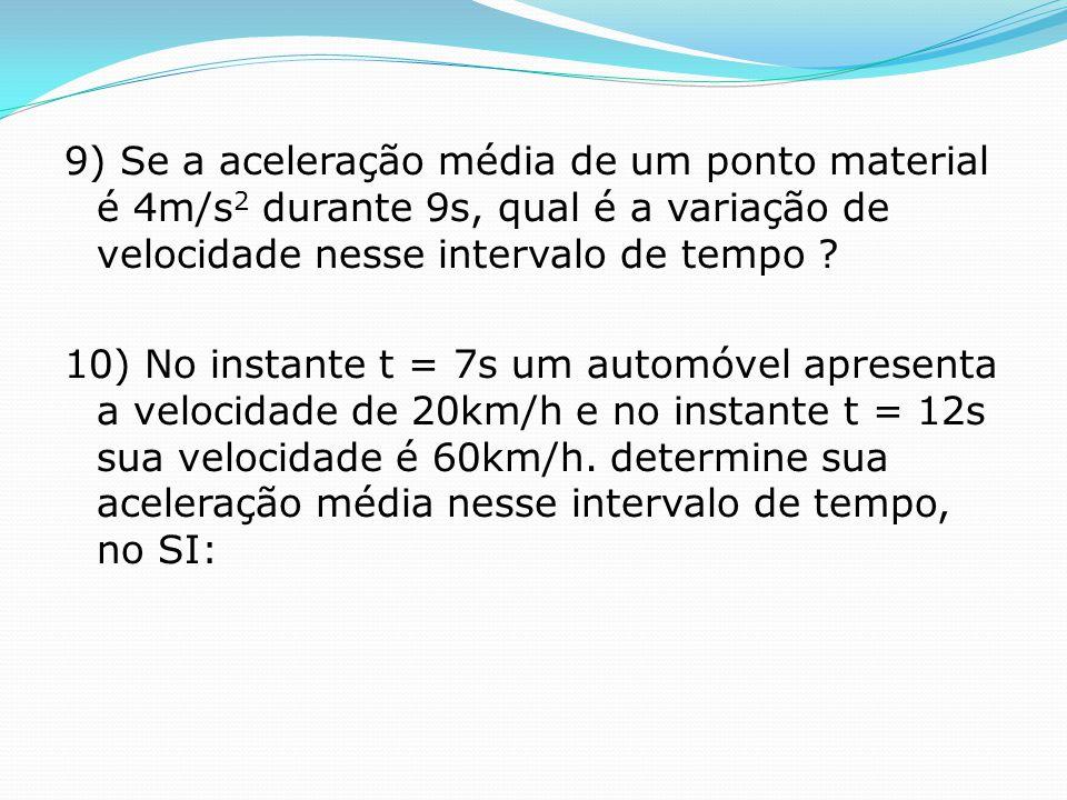 9) Se a aceleração média de um ponto material é 4m/s2 durante 9s, qual é a variação de velocidade nesse intervalo de tempo .