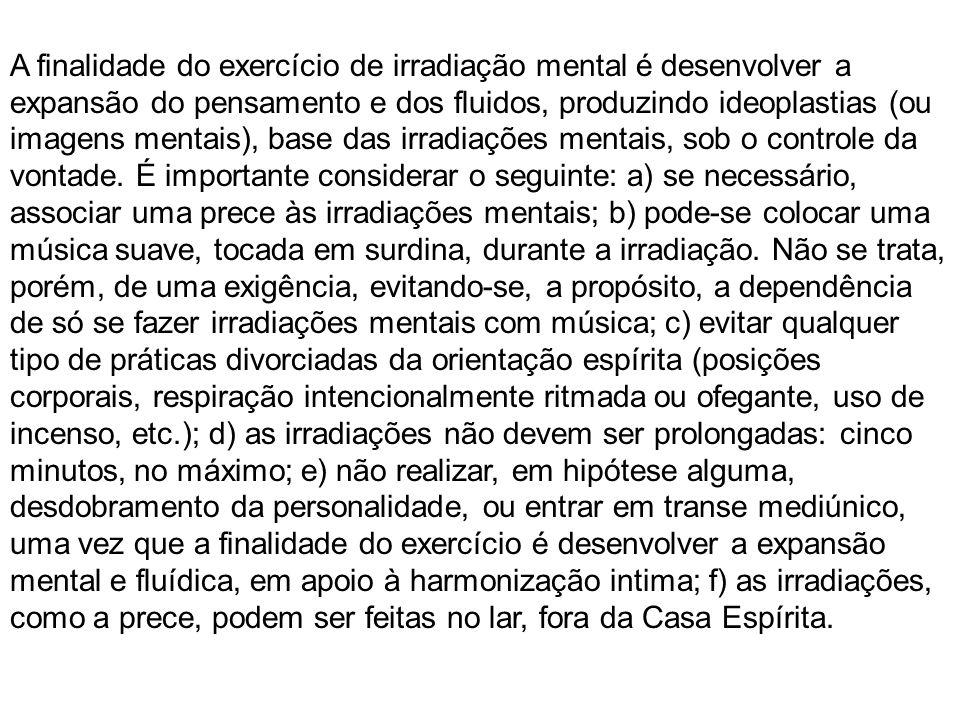 A finalidade do exercício de irradiação mental é desenvolver a expansão do pensamento e dos fluidos, produzindo ideoplastias (ou imagens mentais), base das irradiações mentais, sob o controle da vontade.