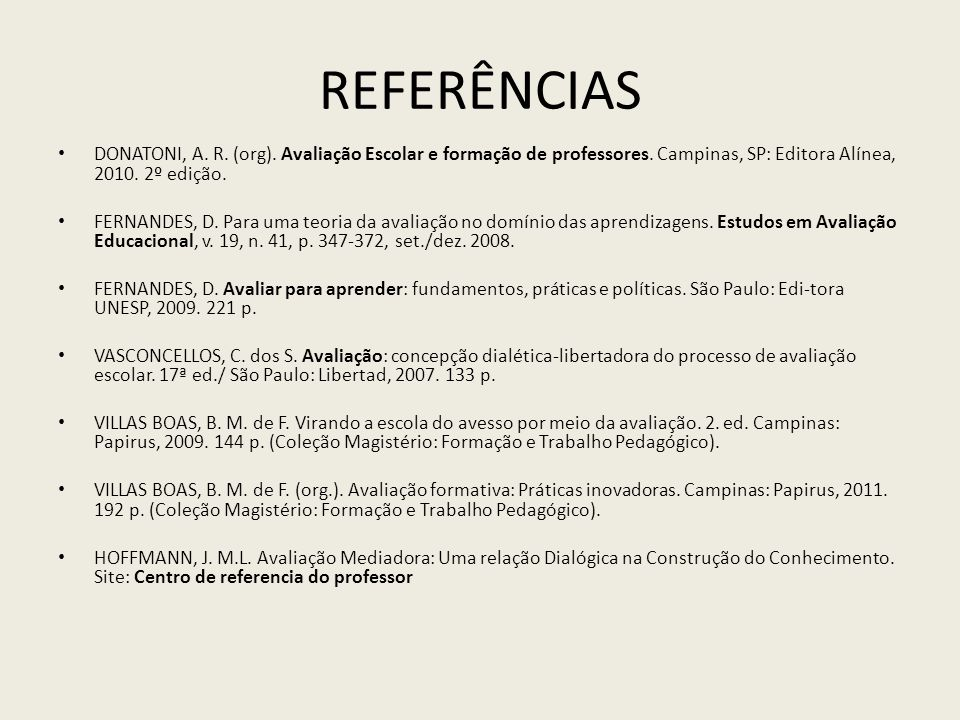 Referências DONATONI, A. R. (org). Avaliação Escolar e formação de professores. Campinas, SP: Editora Alínea, 2010. 2º edição.
