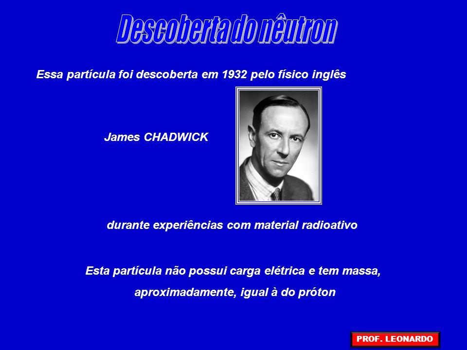 Descoberta do nêutron Essa partícula foi descoberta em 1932 pelo físico inglês. James CHADWICK. durante experiências com material radioativo.