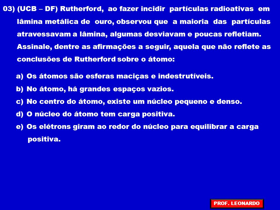 03) (UCB – DF) Rutherford, ao fazer incidir partículas radioativas em