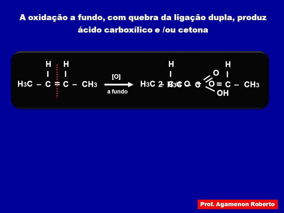 = = A oxidação a fundo, com quebra da ligação dupla, produz