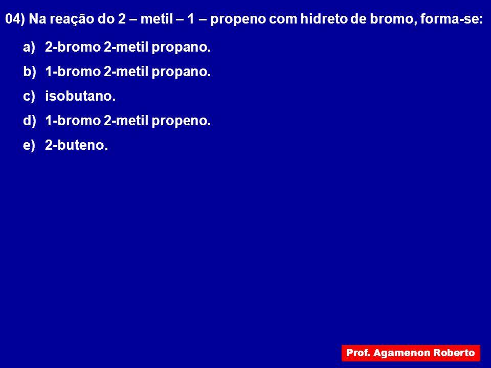 04) Na reação do 2 – metil – 1 – propeno com hidreto de bromo, forma-se: