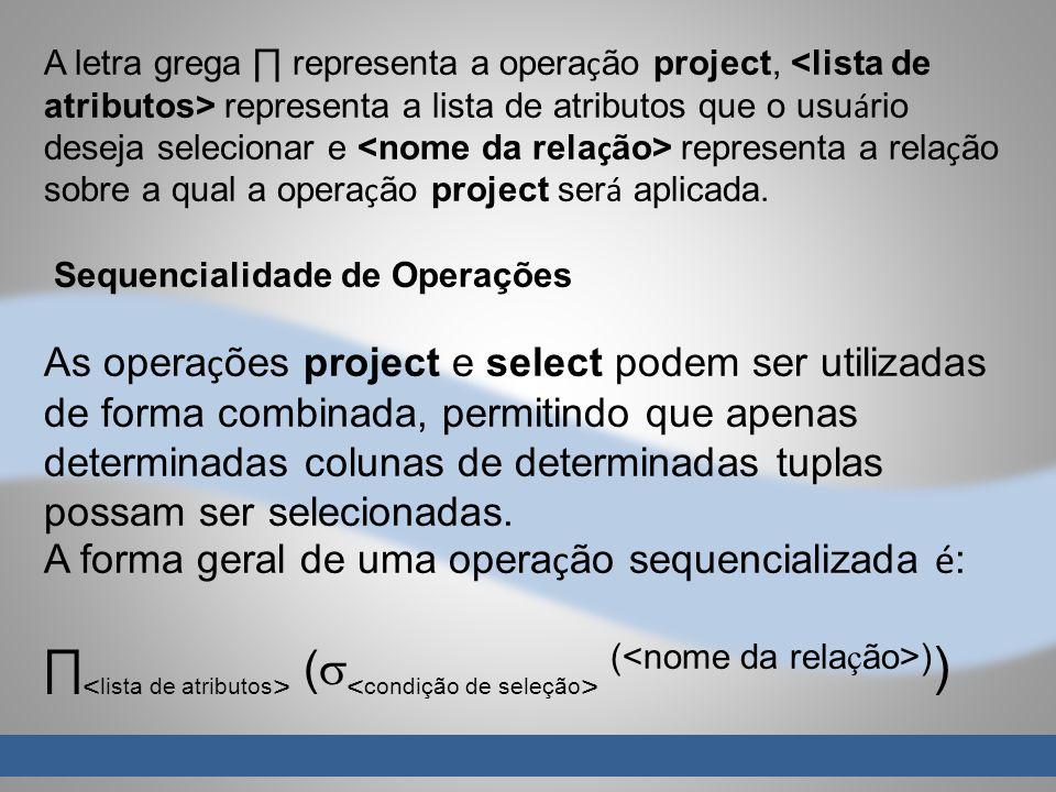 A letra grega ∏ representa a operação project, <lista de atributos> representa a lista de atributos que o usuário deseja selecionar e <nome da relação> representa a relação sobre a qual a operação project será aplicada.
