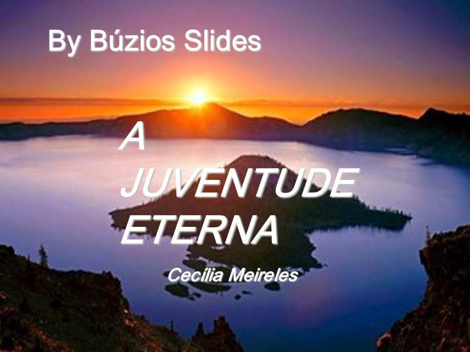 By Búzios Slides A JUVENTUDE ETERNA Cecília Meireles