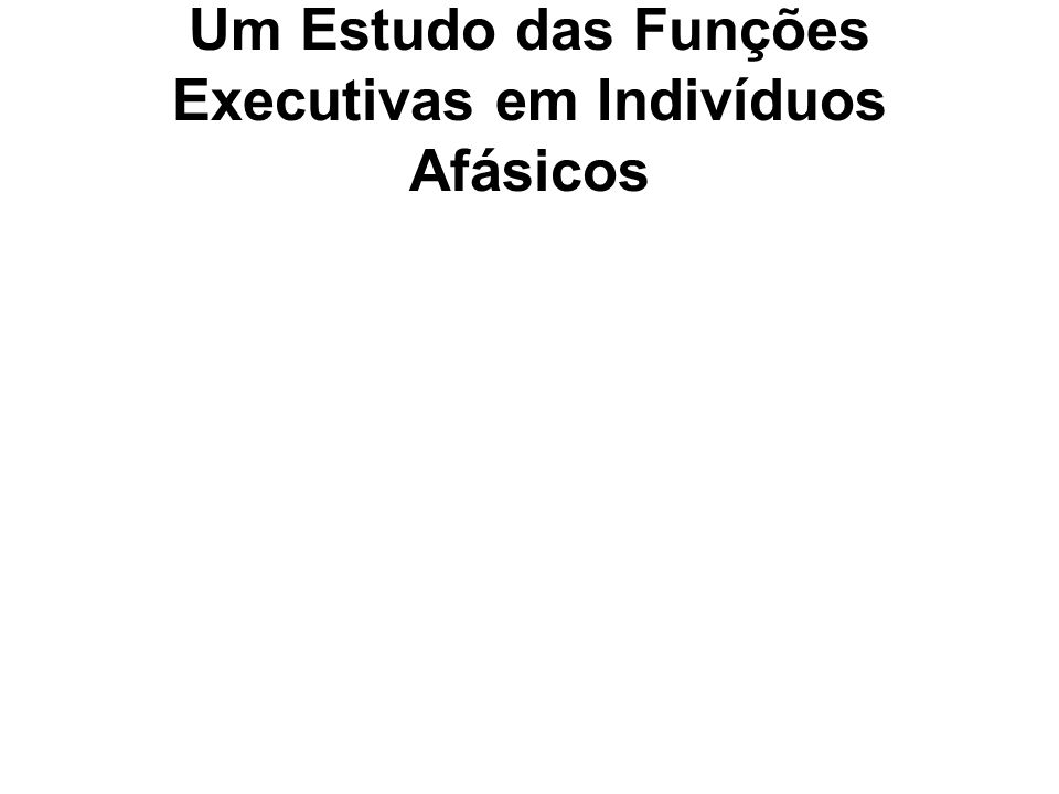 Um Estudo das Funções Executivas em Indivíduos Afásicos