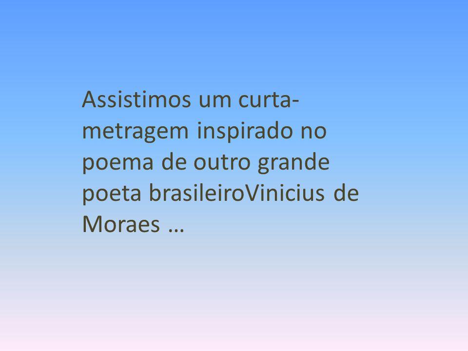 Assistimos um curta-metragem inspirado no poema de outro grande poeta brasileiroVinicius de Moraes …