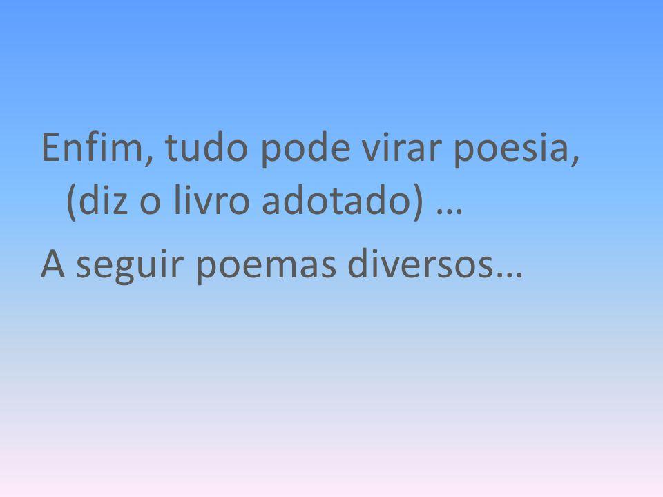 Enfim, tudo pode virar poesia, (diz o livro adotado) … A seguir poemas diversos…