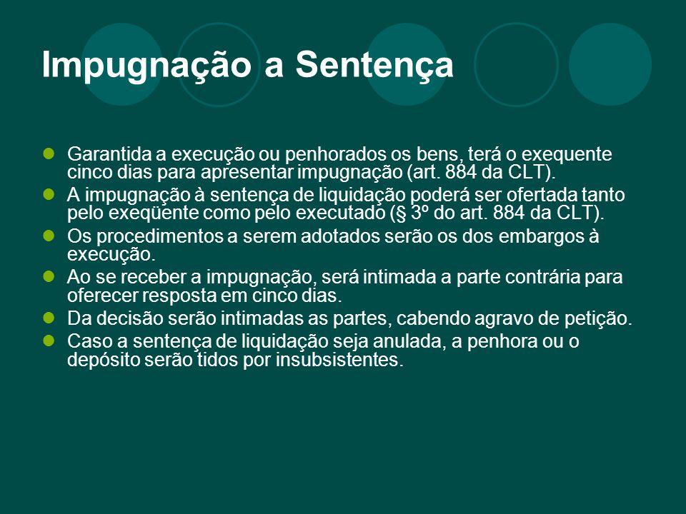 Impugnação a Sentença Garantida a execução ou penhorados os bens, terá o exequente cinco dias para apresentar impugnação (art. 884 da CLT).