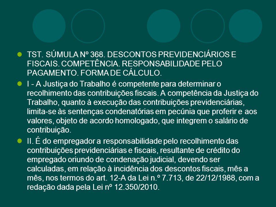 TST. SÚMULA Nº 368. DESCONTOS PREVIDENCIÁRIOS E FISCAIS. COMPETÊNCIA