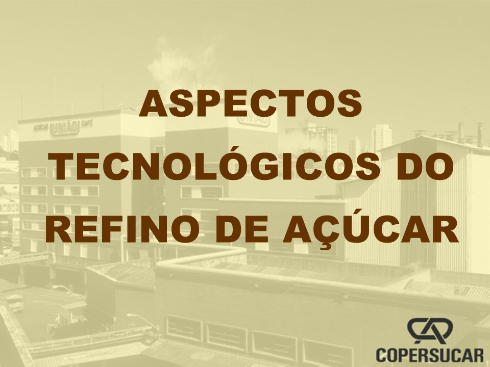ASPECTOS TECNOLÓGICOS DO REFINO DE AÇÚCAR
