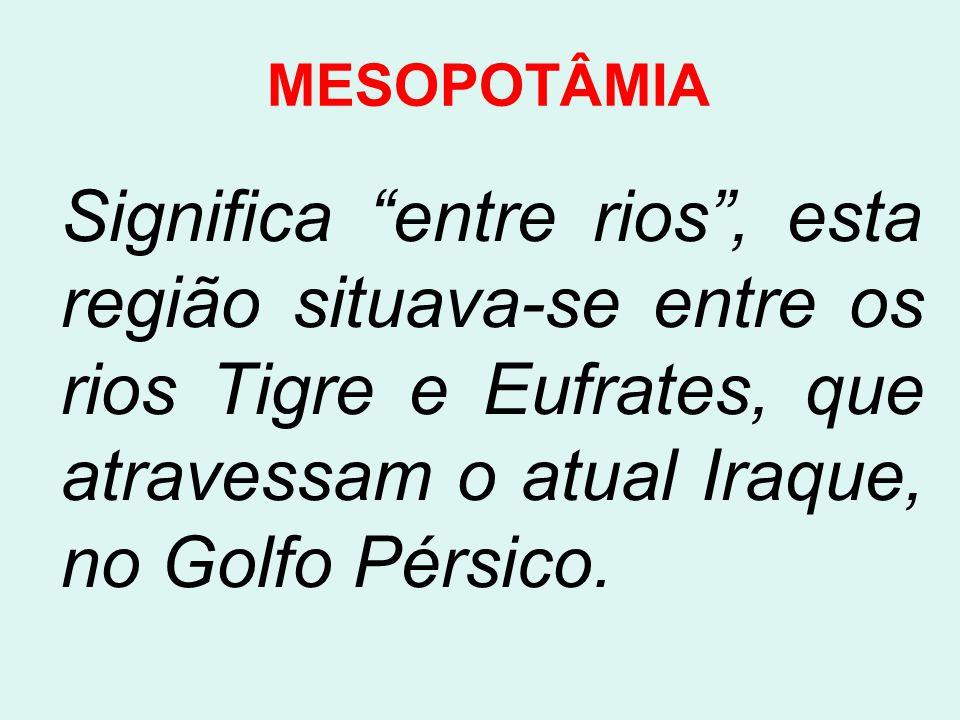 MESOPOTÂMIA Significa entre rios , esta região situava-se entre os rios Tigre e Eufrates, que atravessam o atual Iraque, no Golfo Pérsico.