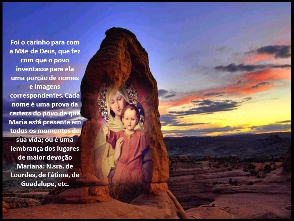 Foi o carinho para com a Mãe de Deus, que fez com que o povo inventasse para ela uma porção de nomes e imagens correspondentes.