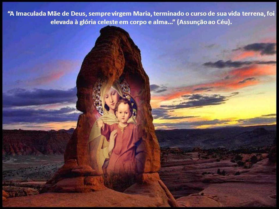 A Imaculada Mãe de Deus, sempre virgem Maria, terminado o curso de sua vida terrena, foi elevada à glória celeste em corpo e alma... (Assunção ao Céu).