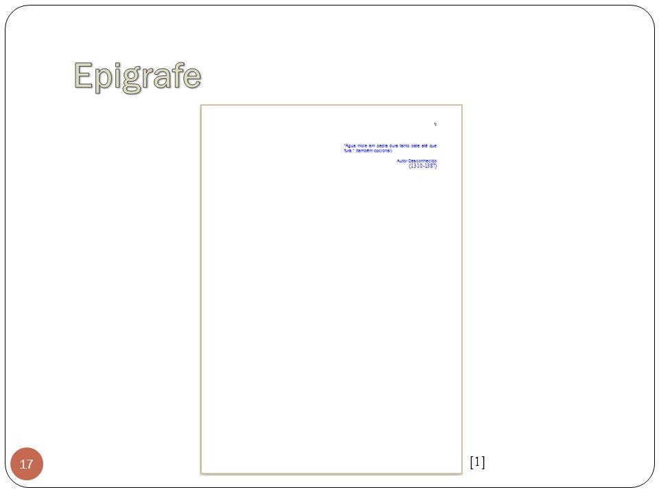 Epigrafe Frase, pensamento ou versos no qual o autor relacionada à matéria tratada no corpo do trabalho.