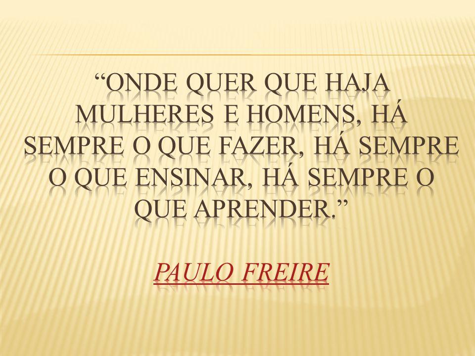 Onde quer que haja mulheres e homens, há sempre o que fazer, há sempre o que ensinar, há sempre o que aprender. Paulo Freire