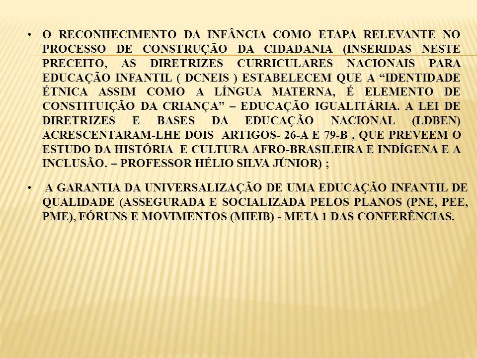 O RECONHECIMENTO DA INFÂNCIA COMO ETAPA RELEVANTE NO PROCESSO DE CONSTRUÇÃO DA CIDADANIA (INSERIDAS NESTE PRECEITO, AS DIRETRIZES CURRICULARES NACIONAIS PARA EDUCAÇÃO INFANTIL ( DCNEIS ) ESTABELECEM QUE A IDENTIDADE ÉTNICA ASSIM COMO A LÍNGUA MATERNA, É ELEMENTO DE CONSTITUIÇÃO DA CRIANÇA – EDUCAÇÃO IGUALITÁRIA. A LEI DE DIRETRIZES E BASES DA EDUCAÇÃO NACIONAL (LDBEN) ACRESCENTARAM-LHE DOIS ARTIGOS- 26-A E 79-B , QUE PREVEEM O ESTUDO DA HISTÓRIA E CULTURA AFRO-BRASILEIRA E INDÍGENA E A INCLUSÃO. – PROFESSOR HÉLIO SILVA JÚNIOR) ;