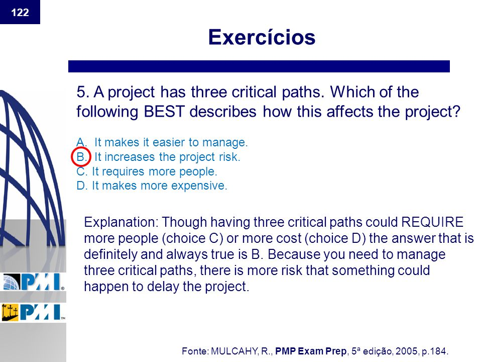 Exercícios 5. A project has three critical paths. Which of the following BEST describes how this affects the project