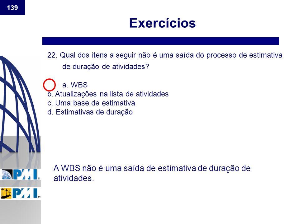 139 Exercícios. 22. Qual dos itens a seguir não é uma saída do processo de estimativa de duração de atividades a. WBS.
