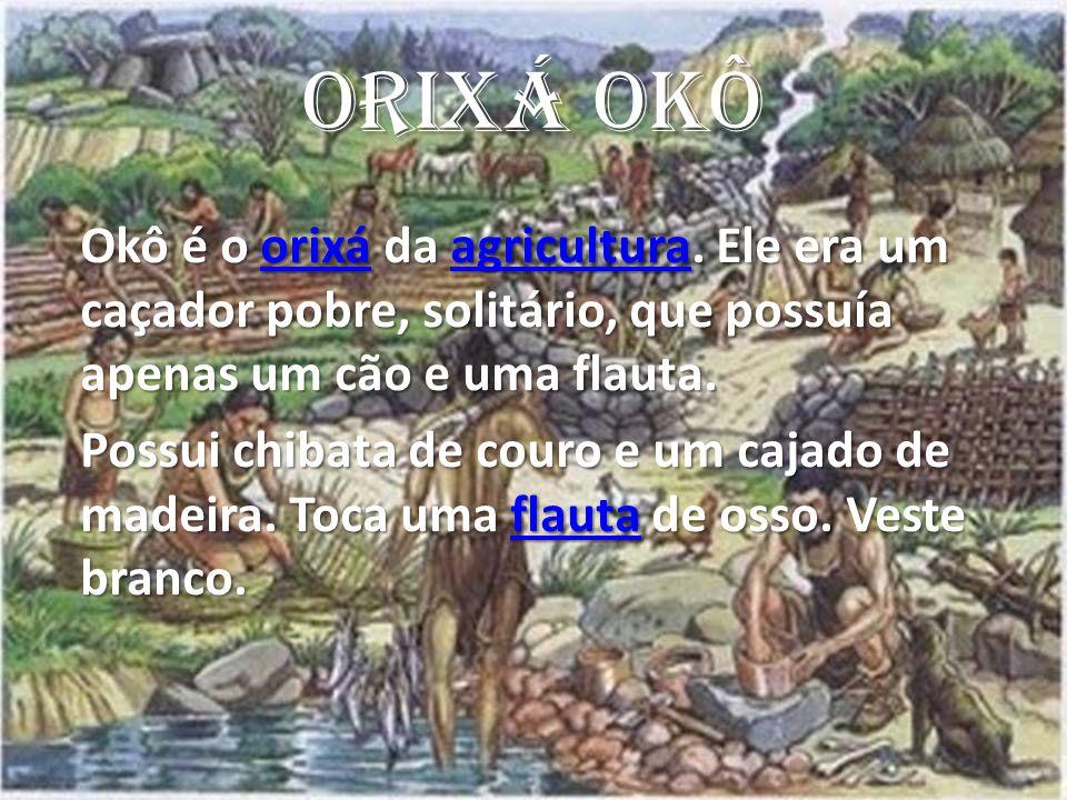 ORIXÁ OKÔ Okô é o orixá da agricultura. Ele era um caçador pobre, solitário, que possuía apenas um cão e uma flauta.