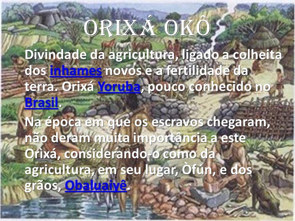 ORIXÁ OKÔ Divindade da agricultura, ligado a colheita dos inhames novos e a fertilidade da terra. Orixá Yoruba, pouco conhecido no Brasil.