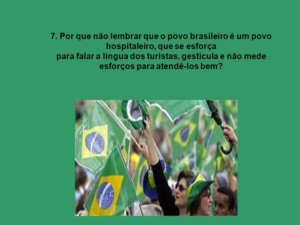 7. Por que não lembrar que o povo brasileiro é um povo hospitaleiro, que se esforça