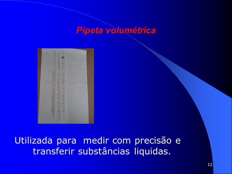 Utilizada para medir com precisão e transferir substâncias liquidas.
