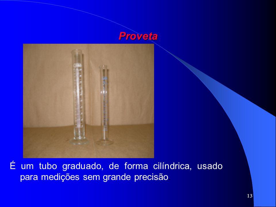 Proveta É um tubo graduado, de forma cilíndrica, usado para medições sem grande precisão.