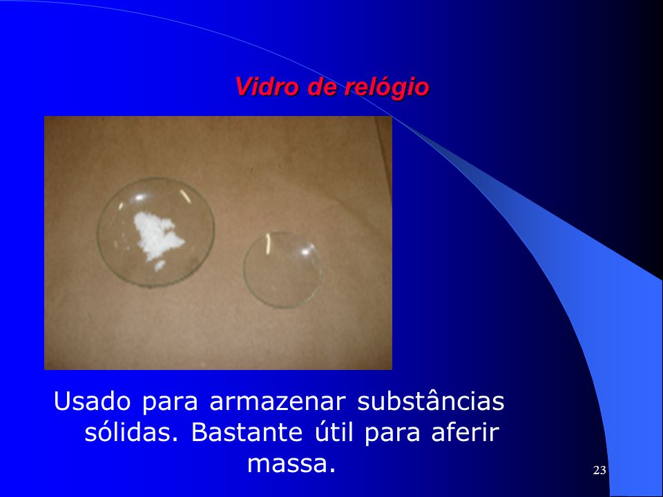 Vidro de relógio Usado para armazenar substâncias sólidas. Bastante útil para aferir massa.