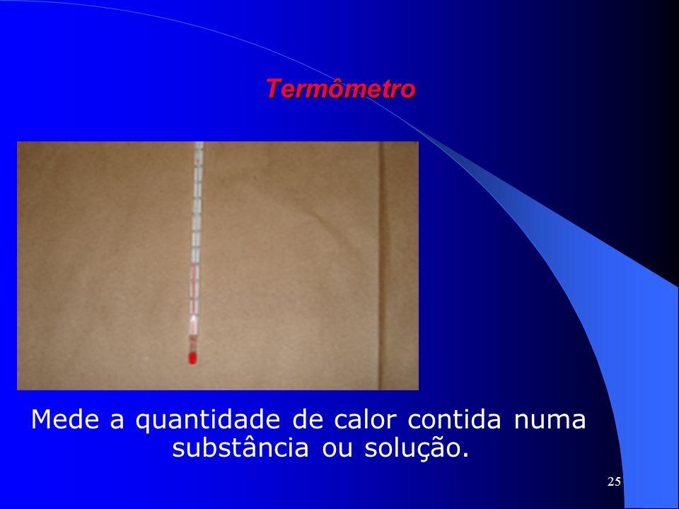 Mede a quantidade de calor contida numa substância ou solução.