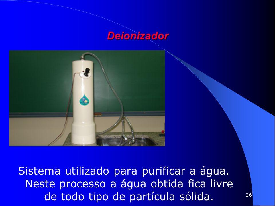 Deionizador Sistema utilizado para purificar a água. Neste processo a água obtida fica livre de todo tipo de partícula sólida.