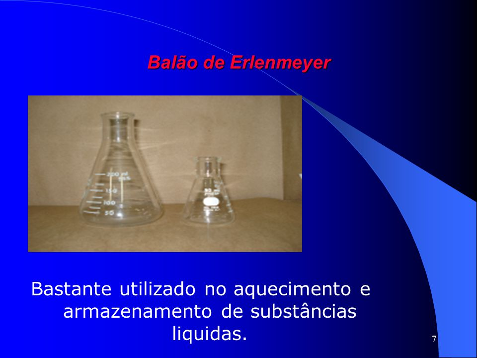 Balão de Erlenmeyer Bastante utilizado no aquecimento e armazenamento de substâncias liquidas.