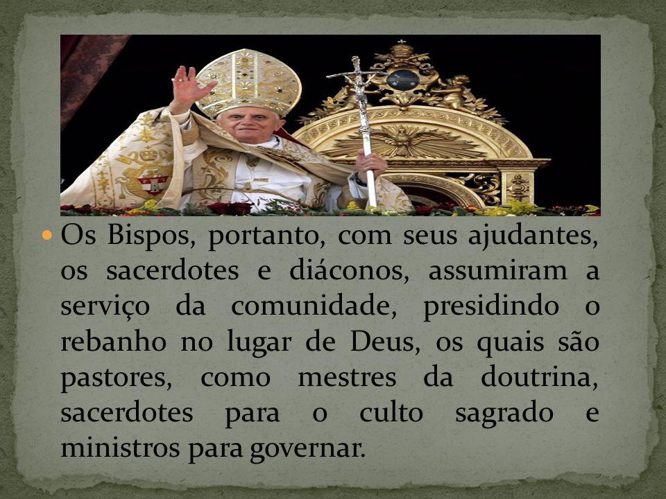 Os Bispos, portanto, com seus ajudantes, os sacerdotes e diáconos, assumiram a serviço da comunidade, presidindo o rebanho no lugar de Deus, os quais são pastores, como mestres da doutrina, sacerdotes para o culto sagrado e ministros para governar.