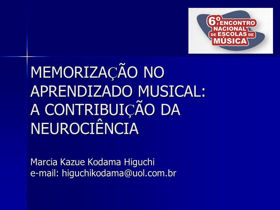 MEMORIZAÇÃO NO APRENDIZADO MUSICAL: A CONTRIBUIÇÃO DA NEUROCIÊNCIA Marcia Kazue Kodama Higuchi e-mail: higuchikodama@uol.com.br