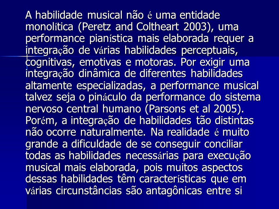 A habilidade musical não é uma entidade monolítica (Peretz and Coltheart 2003), uma performance pianística mais elaborada requer a integração de várias habilidades perceptuais, cognitivas, emotivas e motoras.