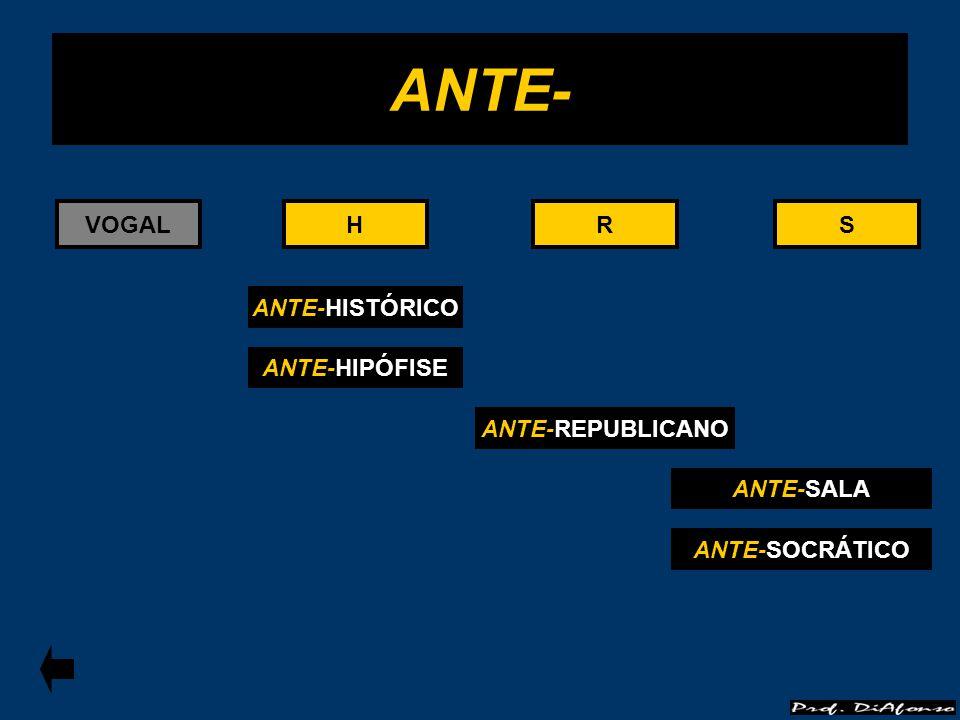 ANTE- VOGAL H H R R S S ANTE-HISTÓRICO ANTE-HIPÓFISE ANTE-REPUBLICANO