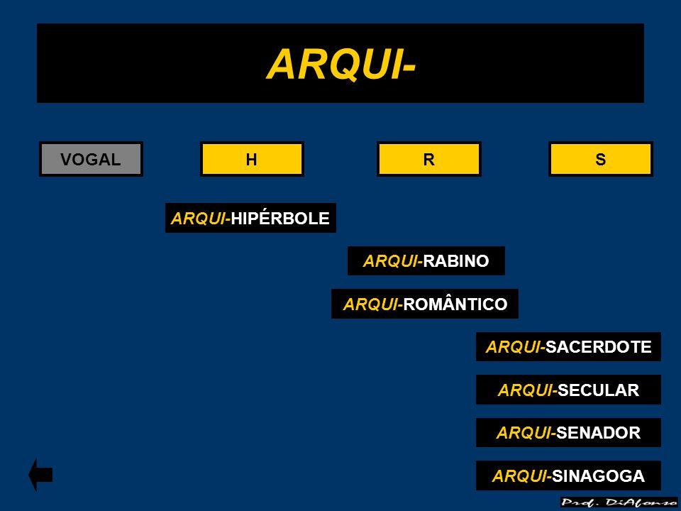 ARQUI- VOGAL H H R R S S ARQUI-HIPÉRBOLE ARQUI-RABINO ARQUI-ROMÂNTICO