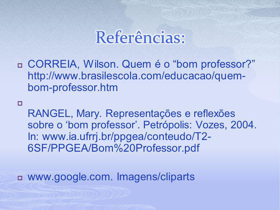 Referências: CORREIA, Wilson. Quem é o bom professor http://www.brasilescola.com/educacao/quem-bom-professor.htm.