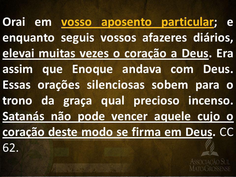 Orai em vosso aposento particular; e enquanto seguis vossos afazeres diários, elevai muitas vezes o coração a Deus.