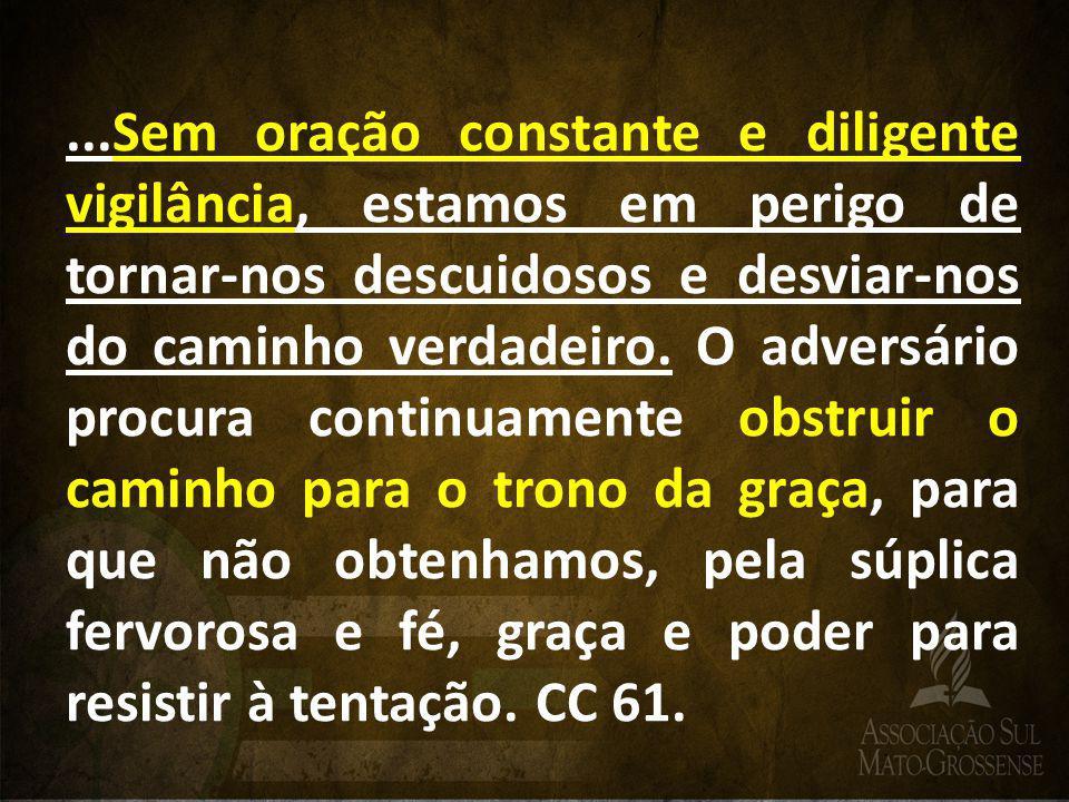 ...Sem oração constante e diligente vigilância, estamos em perigo de tornar-nos descuidosos e desviar-nos do caminho verdadeiro.