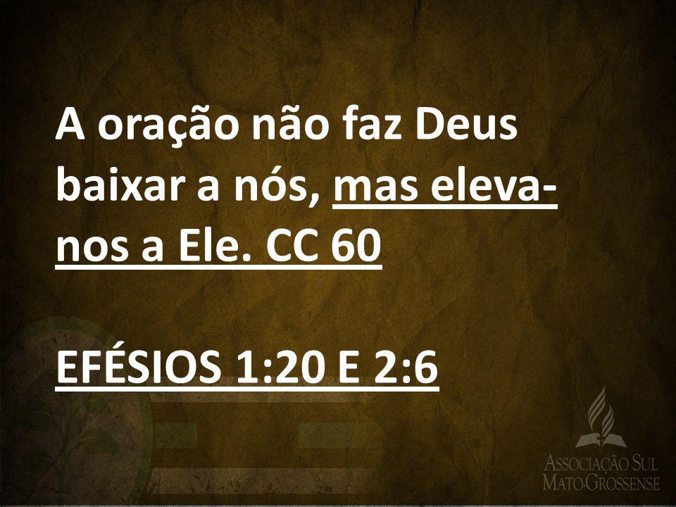 A oração não faz Deus baixar a nós, mas eleva-nos a Ele. CC 60
